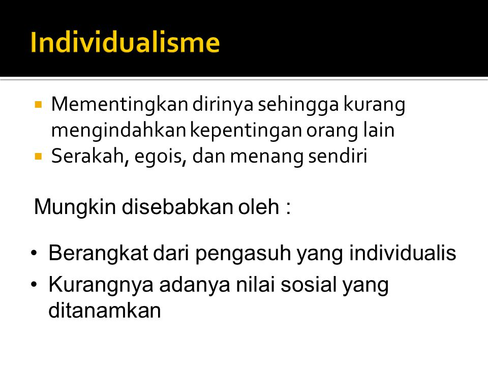 Individualisme Mementingkan dirinya sehingga kurang mengindahkan kepentingan orang lain. Serakah, egois, dan menang sendiri.