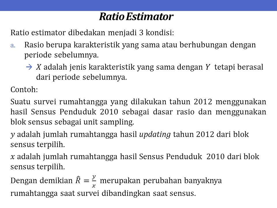 Ratio Estimator Ratio estimator dibedakan menjadi 3 kondisi:
