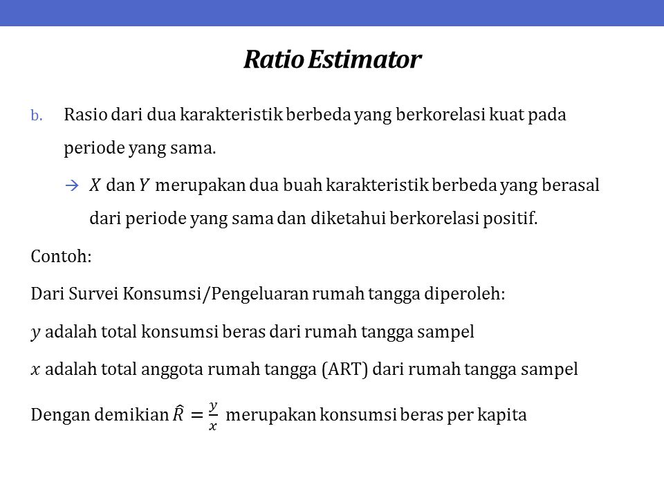 Ratio Estimator Rasio dari dua karakteristik berbeda yang berkorelasi kuat pada periode yang sama.