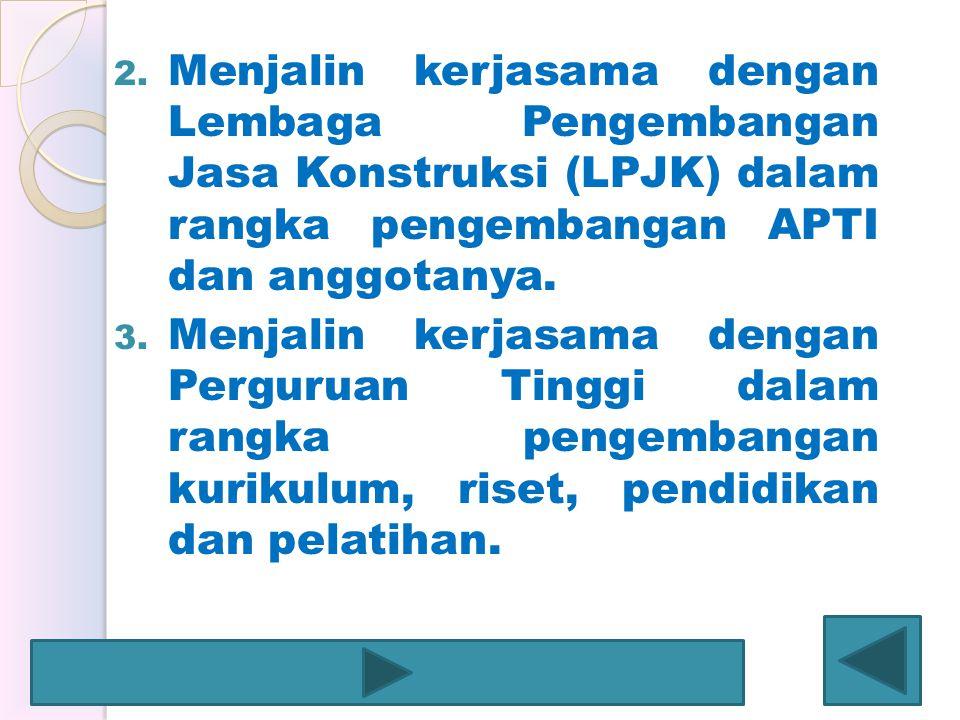 Menjalin kerjasama dengan Lembaga Pengembangan Jasa Konstruksi (LPJK) dalam rangka pengembangan APTI dan anggotanya.