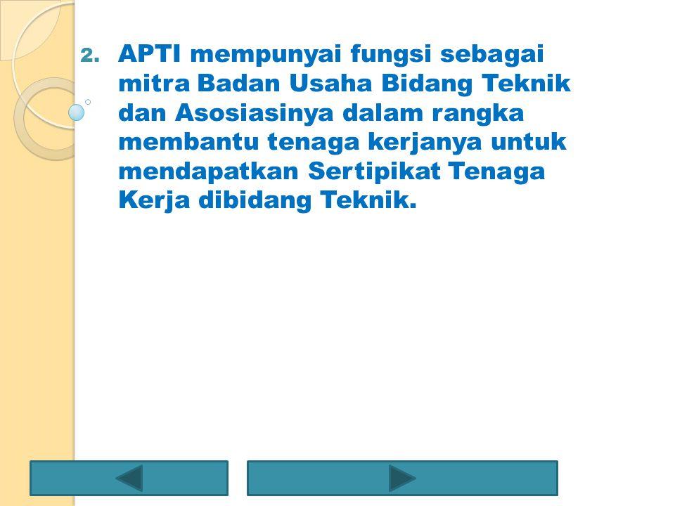 APTI mempunyai fungsi sebagai mitra Badan Usaha Bidang Teknik dan Asosiasinya dalam rangka membantu tenaga kerjanya untuk mendapatkan Sertipikat Tenaga Kerja dibidang Teknik.