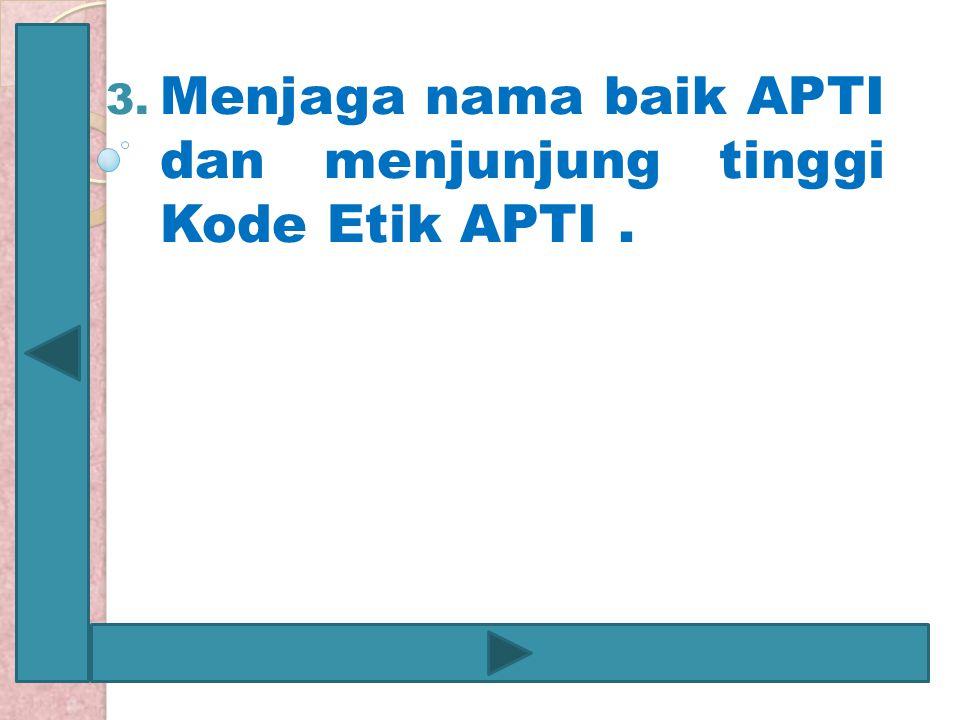 Menjaga nama baik APTI dan menjunjung tinggi Kode Etik APTI .