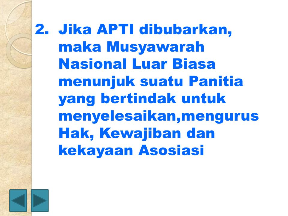 Jika APTI dibubarkan, maka Musyawarah Nasional Luar Biasa menunjuk suatu Panitia yang bertindak untuk menyelesaikan,mengurus Hak, Kewajiban dan kekayaan Asosiasi