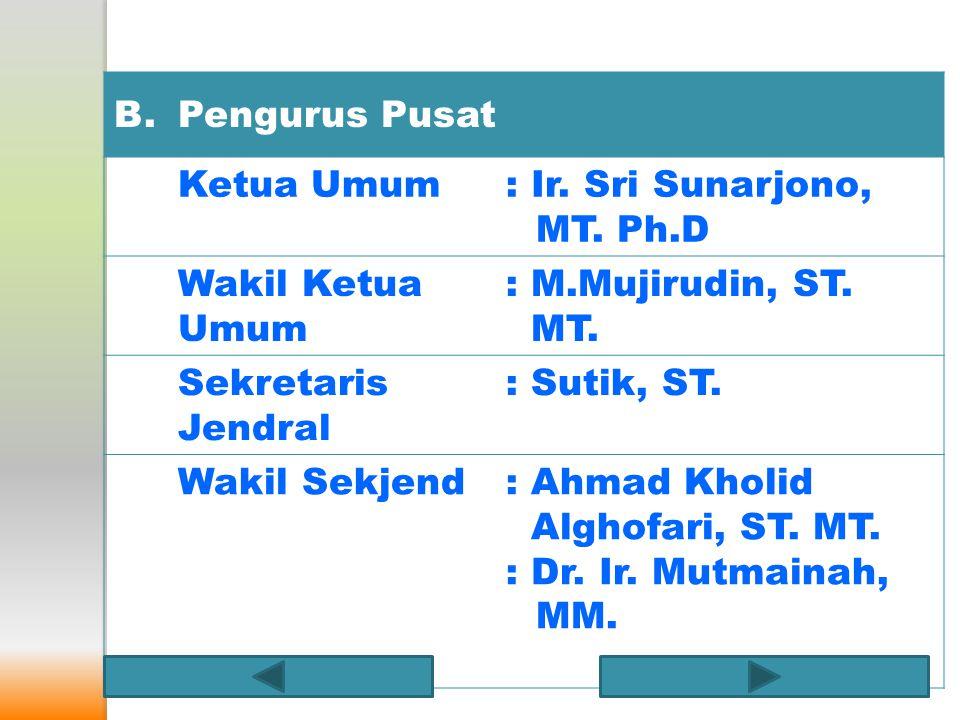 B. Pengurus Pusat. Ketua Umum. : Ir. Sri Sunarjono, MT. Ph.D. Wakil Ketua Umum. : M.Mujirudin, ST. MT.