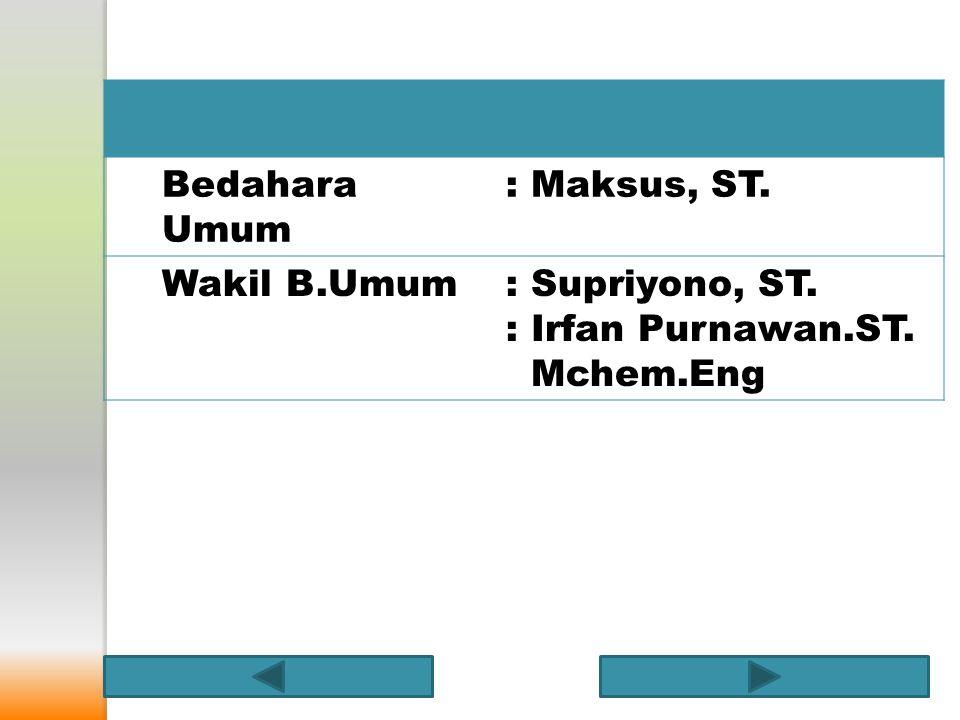 Bedahara Umum : Maksus, ST. Wakil B.Umum : Supriyono, ST. : Irfan Purnawan.ST. Mchem.Eng