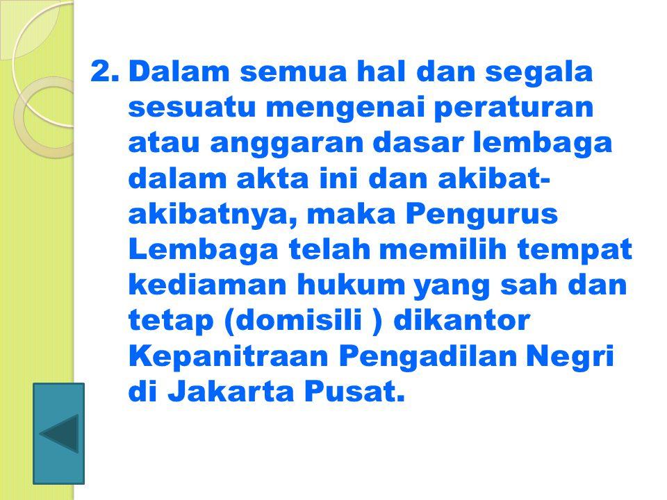 Dalam semua hal dan segala sesuatu mengenai peraturan atau anggaran dasar lembaga dalam akta ini dan akibat-akibatnya, maka Pengurus Lembaga telah memilih tempat kediaman hukum yang sah dan tetap (domisili ) dikantor Kepanitraan Pengadilan Negri di Jakarta Pusat.