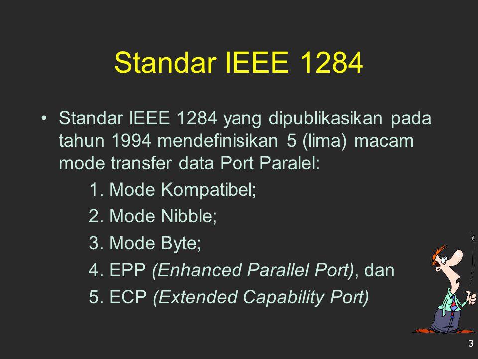 Standar IEEE 1284 Standar IEEE 1284 yang dipublikasikan pada tahun 1994 mendefinisikan 5 (lima) macam mode transfer data Port Paralel: