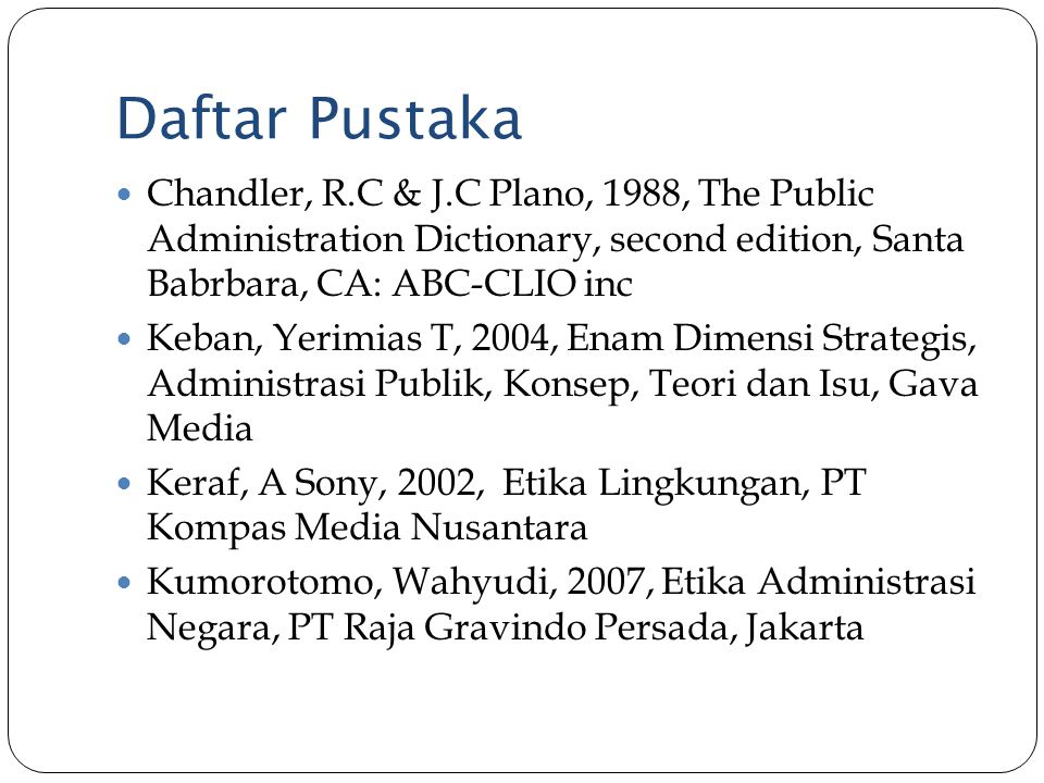 Daftar Pustaka Chandler, R.C & J.C Plano, 1988, The Public Administration Dictionary, second edition, Santa Babrbara, CA: ABC-CLIO inc.