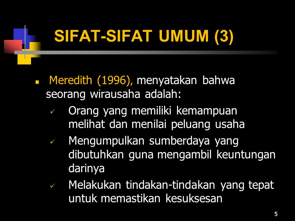 SIFAT-SIFAT UMUM (3) Meredith (1996), menyatakan bahwa seorang wirausaha adalah: Orang yang memiliki kemampuan melihat dan menilai peluang usaha.
