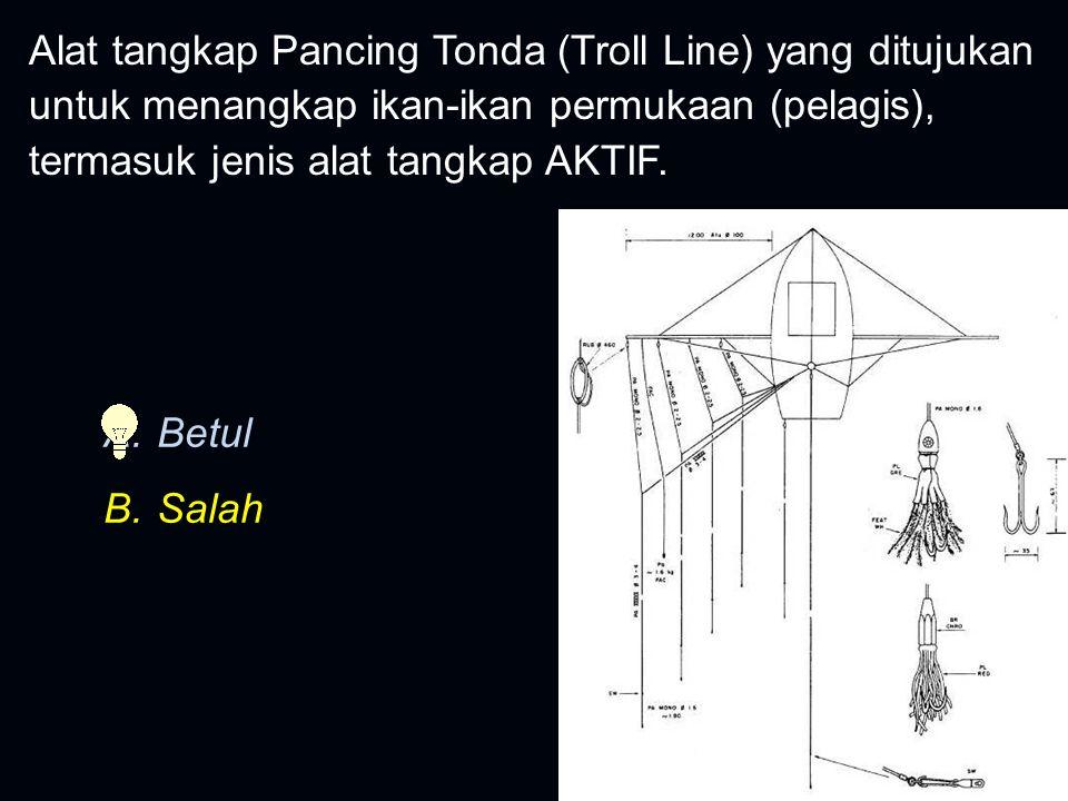 Alat tangkap Pancing Tonda (Troll Line) yang ditujukan untuk menangkap ikan-ikan permukaan (pelagis), termasuk jenis alat tangkap AKTIF.