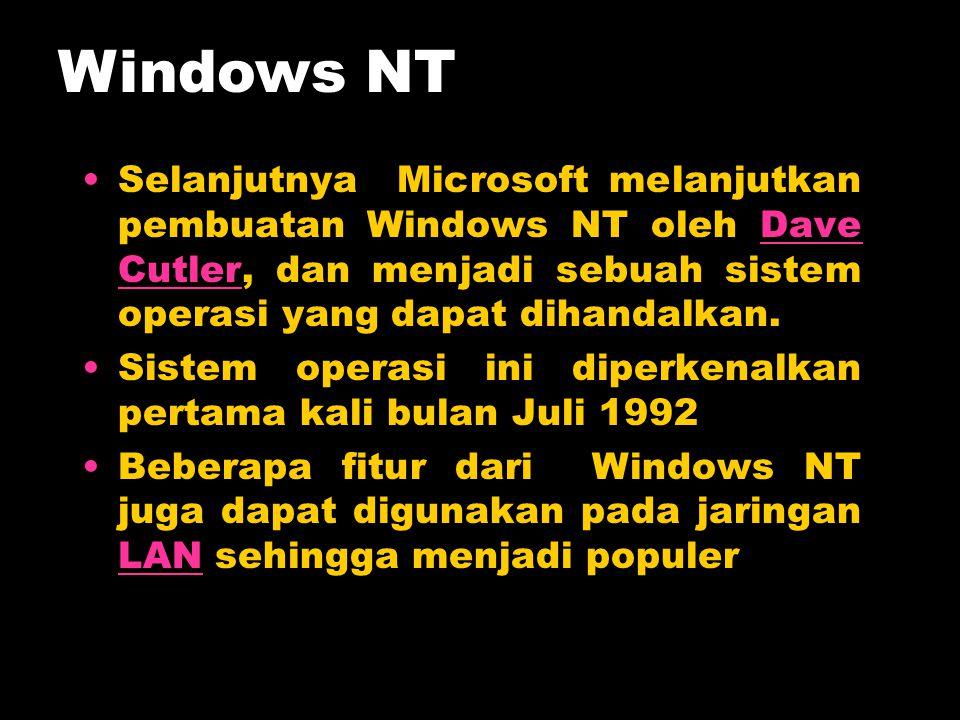 Windows NT Selanjutnya Microsoft melanjutkan pembuatan Windows NT oleh Dave Cutler, dan menjadi sebuah sistem operasi yang dapat dihandalkan.