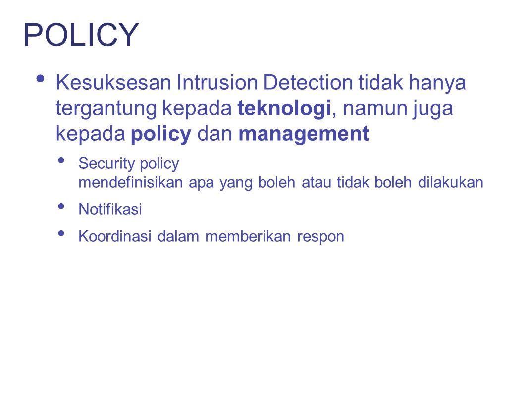 POLICY Kesuksesan Intrusion Detection tidak hanya tergantung kepada teknologi, namun juga kepada policy dan management.