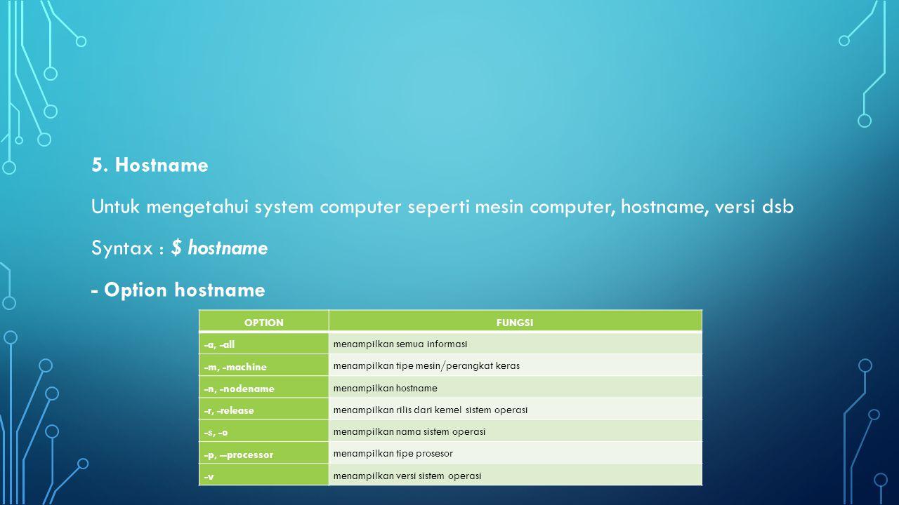 5. Hostname Untuk mengetahui system computer seperti mesin computer, hostname, versi dsb Syntax : $ hostname - Option hostname
