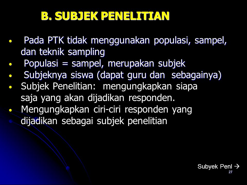 B. SUBJEK PENELITIAN Pada PTK tidak menggunakan populasi, sampel,