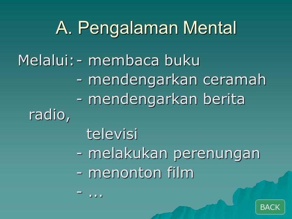 A. Pengalaman Mental Melalui: - membaca buku - mendengarkan ceramah