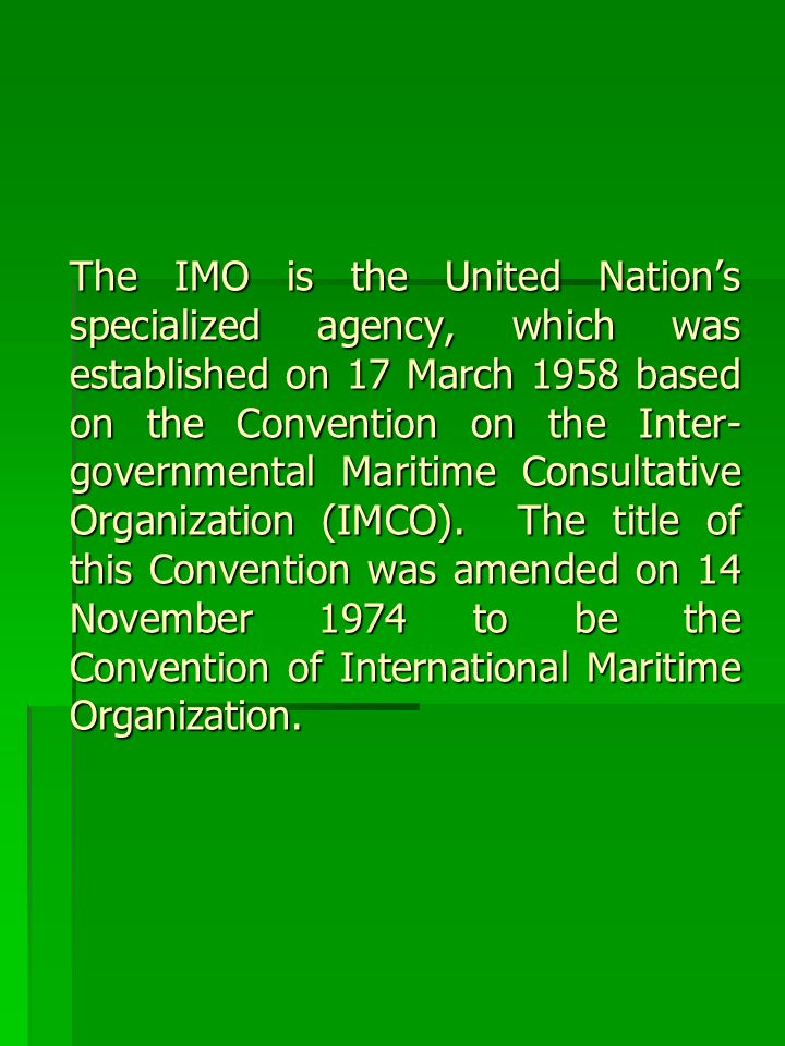 The IMO is the United Nation's specialized agency, which was established on 17 March 1958 based on the Convention on the Inter-governmental Maritime Consultative Organization (IMCO).