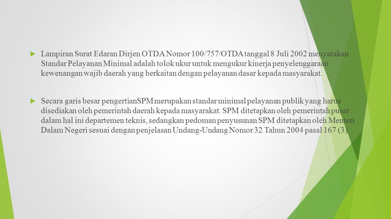 Lampiran Surat Edaran Dirjen OTDA Nomor 100/757/OTDA tanggal 8 Juli 2002 menyatakan Standar Pelayanan Minimal adalah tolok ukur untuk mengukur kinerja penyelenggaraan kewenangan wajib daerah yang berkaitan dengan pelayanan dasar kepada masyarakat.