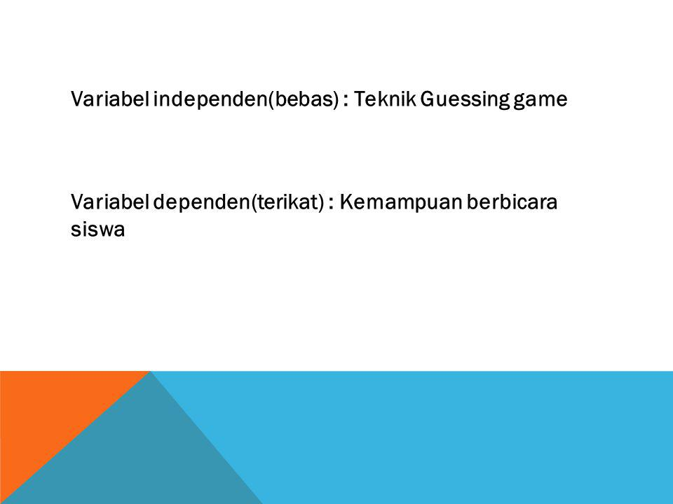 Variabel independen(bebas) : Teknik Guessing game Variabel dependen(terikat) : Kemampuan berbicara siswa