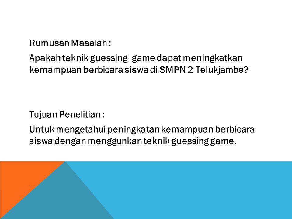 Rumusan Masalah : Apakah teknik guessing game dapat meningkatkan kemampuan berbicara siswa di SMPN 2 Telukjambe.
