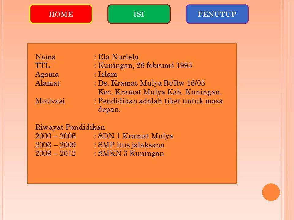 HOME ISI. PENUTUP. Nama : Ela Nurlela. TTL : Kuningan, 28 februari 1993. Agama : Islam. Alamat : Ds. Kramat Mulya Rt/Rw 16/05.