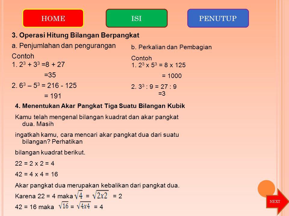 HOME ISI. PENUTUP. 3. Operasi Hitung Bilangan Berpangkat a. Penjumlahan dan pengurangan Contoh 1. 23 + 33 =8 + 27 =35 2. 63 – 53 = 216 - 125 = 191