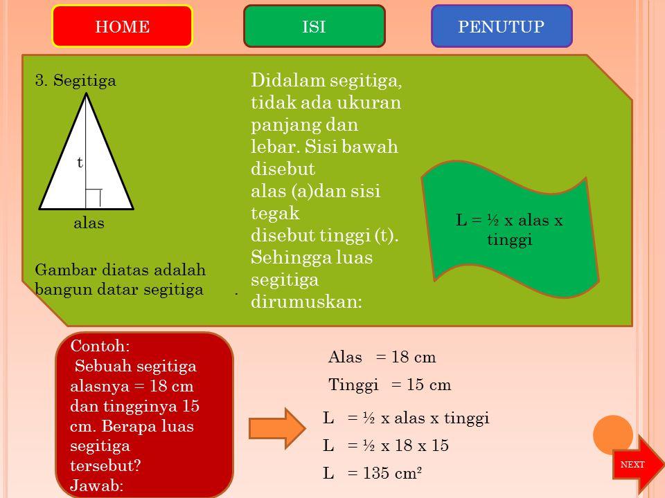 HOME ISI. PENUTUP. Contoh: Sebuah segitiga alasnya = 18 cm dan tingginya 15 cm. Berapa luas segitiga.
