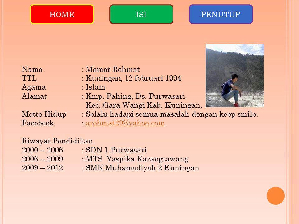 HOME ISI. PENUTUP. Nama : Mamat Rohmat. TTL : Kuningan, 12 februari 1994. Agama : Islam. Alamat : Kmp. Pahing, Ds. Purwasari.