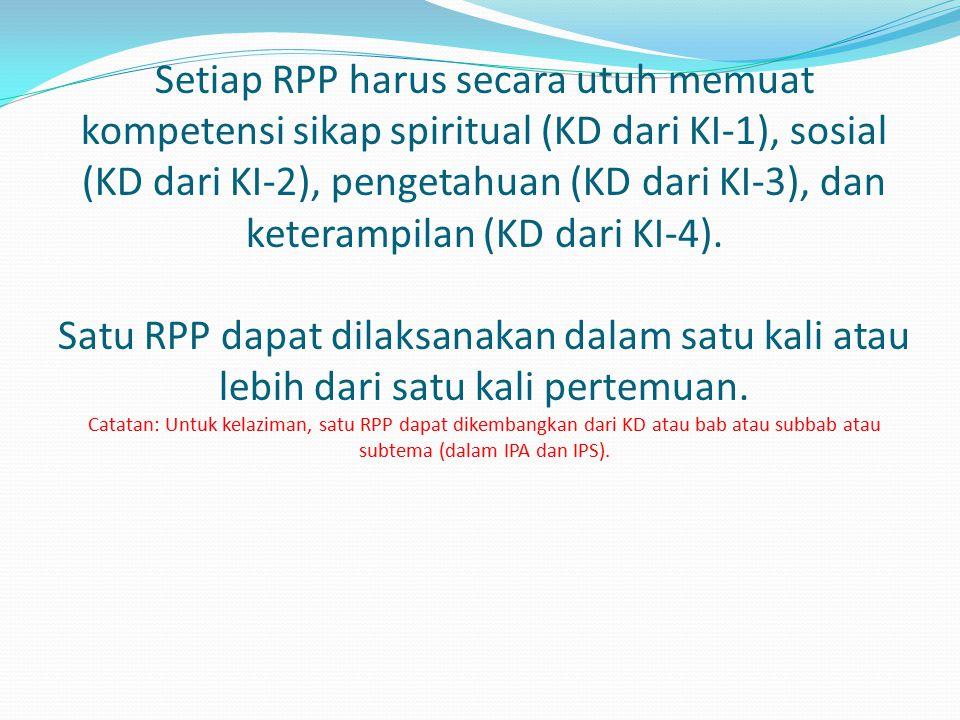 Setiap RPP harus secara utuh memuat kompetensi sikap spiritual (KD dari KI-1), sosial (KD dari KI-2), pengetahuan (KD dari KI-3), dan keterampilan (KD dari KI-4). Satu RPP dapat dilaksanakan dalam satu kali atau lebih dari satu kali pertemuan. Catatan: Untuk kelaziman, satu RPP dapat dikembangkan dari KD atau bab atau subbab atau subtema (dalam IPA dan IPS).