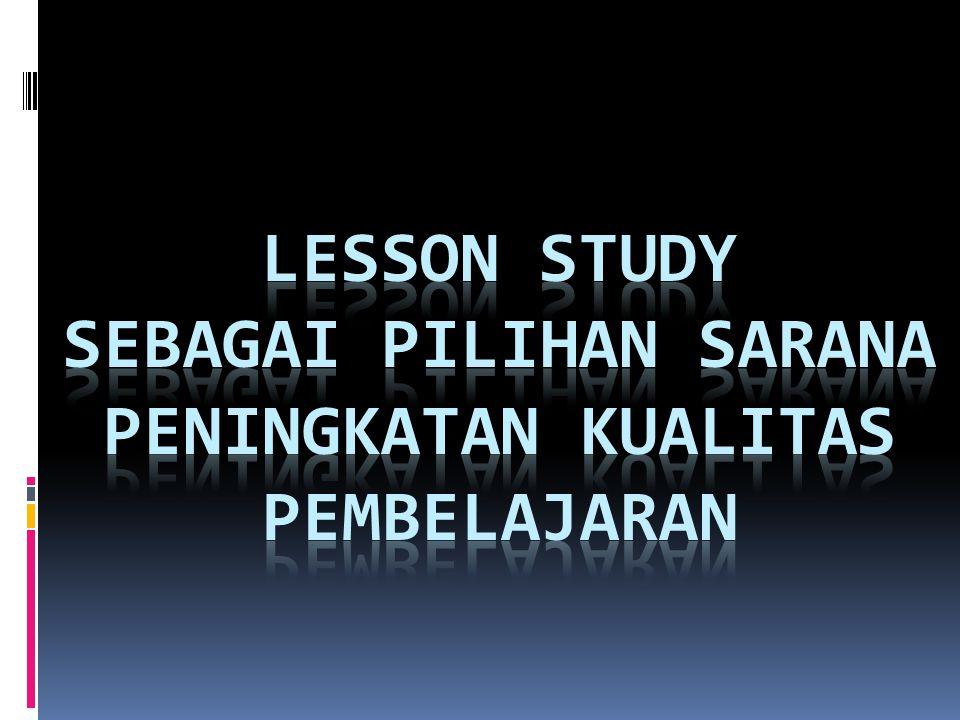LESSON STUDY SEBAGAI PILIHAN SARANA PENINGKATAN KUALITAS PEMBELAJARAN