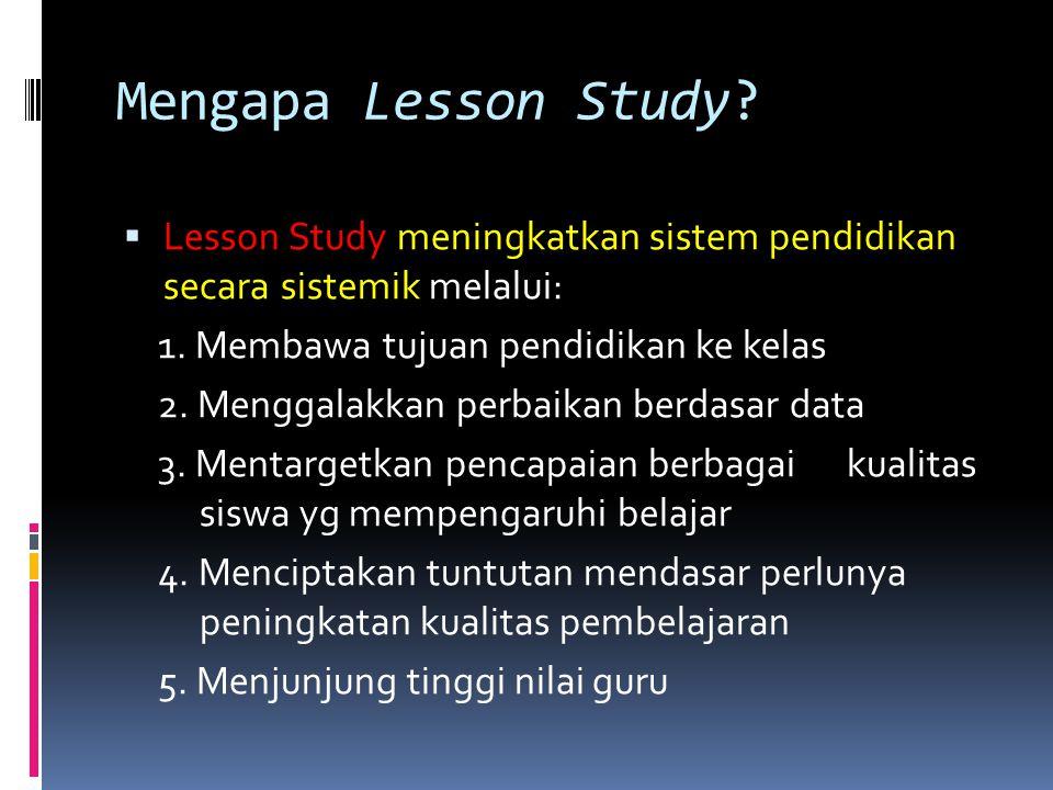 Mengapa Lesson Study Lesson Study meningkatkan sistem pendidikan secara sistemik melalui: 1. Membawa tujuan pendidikan ke kelas.
