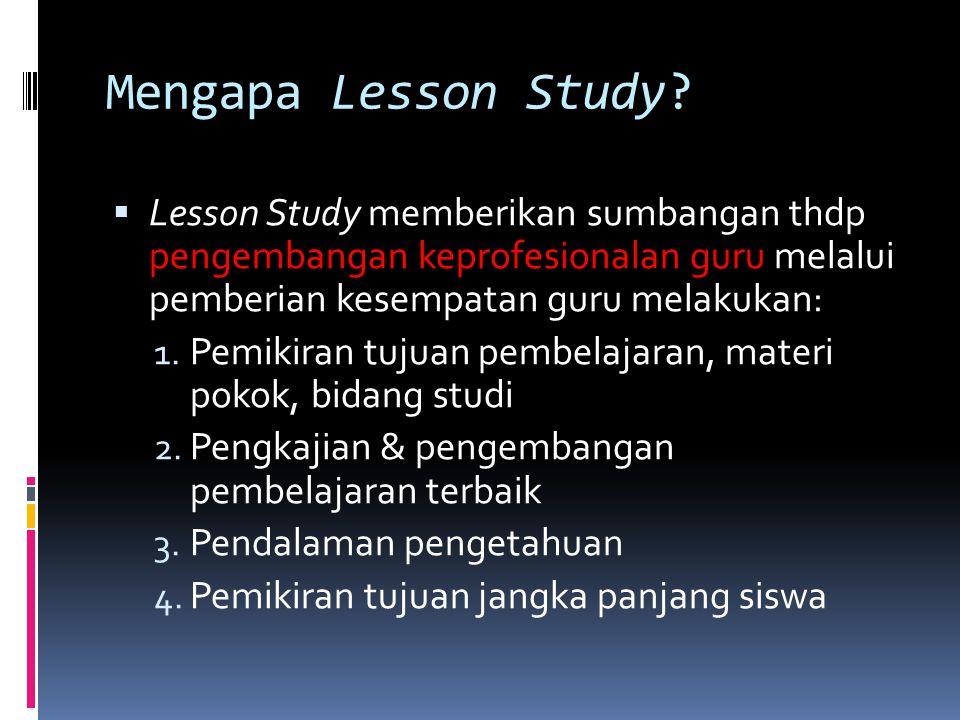 Mengapa Lesson Study Lesson Study memberikan sumbangan thdp pengembangan keprofesionalan guru melalui pemberian kesempatan guru melakukan: