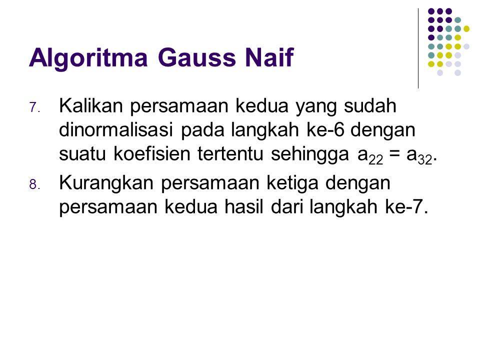 Algoritma Gauss Naif Kalikan persamaan kedua yang sudah dinormalisasi pada langkah ke-6 dengan suatu koefisien tertentu sehingga a22 = a32.