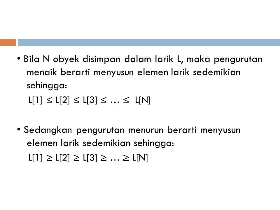 • Bila N obyek disimpan dalam larik L, maka pengurutan menaik berarti menyusun elemen larik sedemikian sehingga: