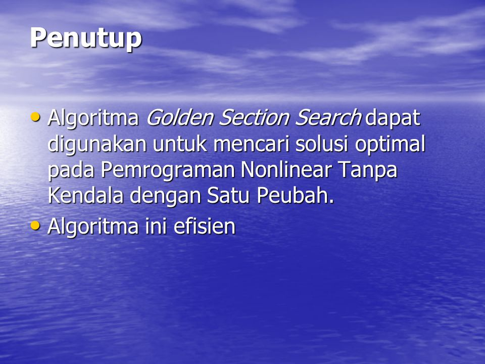 Penutup Algoritma Golden Section Search dapat digunakan untuk mencari solusi optimal pada Pemrograman Nonlinear Tanpa Kendala dengan Satu Peubah.