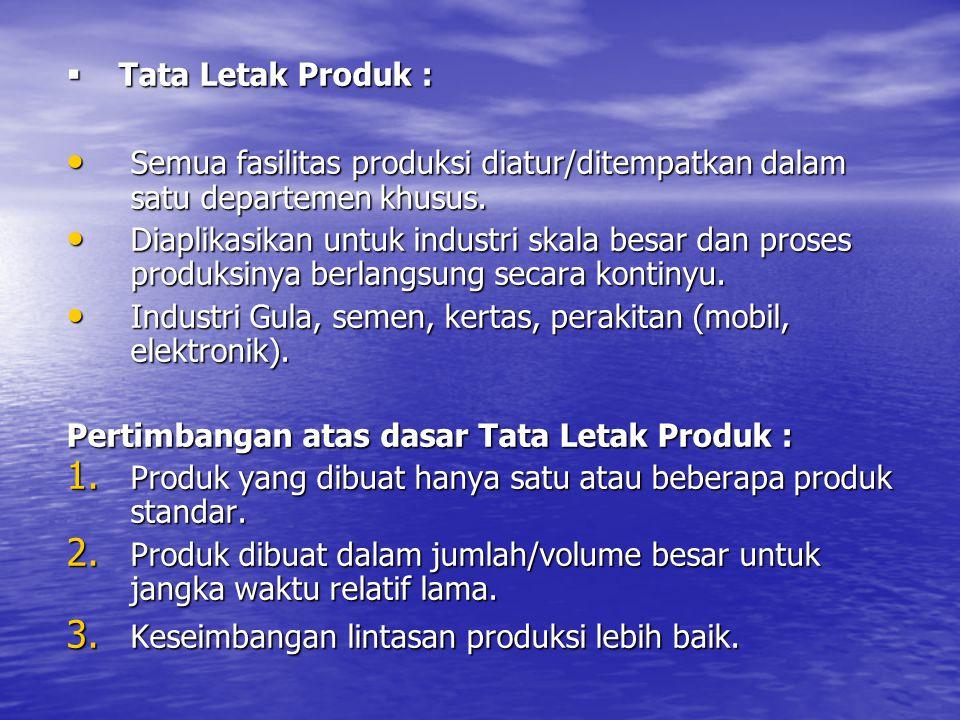 Tata Letak Produk : Semua fasilitas produksi diatur/ditempatkan dalam satu departemen khusus.