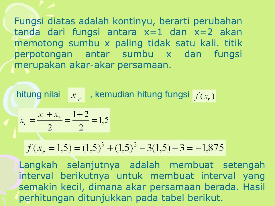 Fungsi diatas adalah kontinyu, berarti perubahan tanda dari fungsi antara x=1 dan x=2 akan memotong sumbu x paling tidak satu kali. titik perpotongan antar sumbu x dan fungsi merupakan akar-akar persamaan.