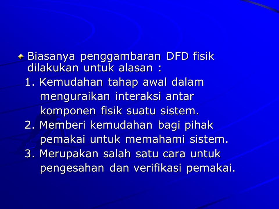 Biasanya penggambaran DFD fisik dilakukan untuk alasan :