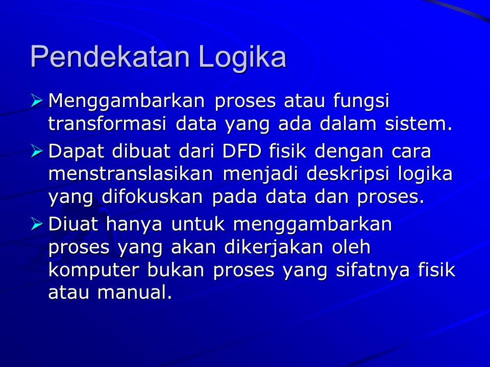 Pendekatan Logika Menggambarkan proses atau fungsi transformasi data yang ada dalam sistem.