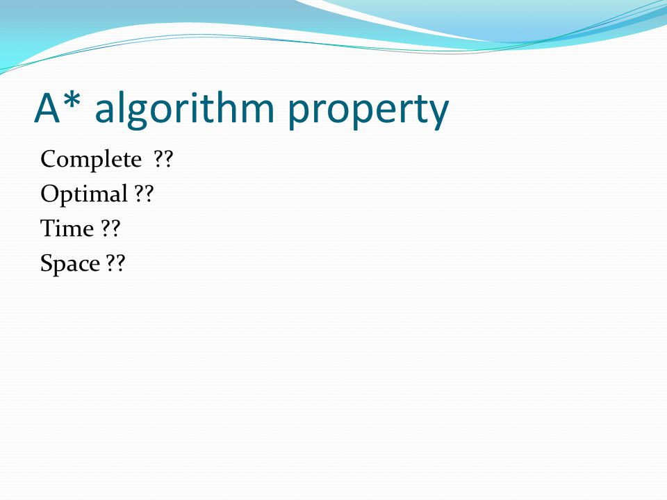A* algorithm property Complete Optimal Time Space