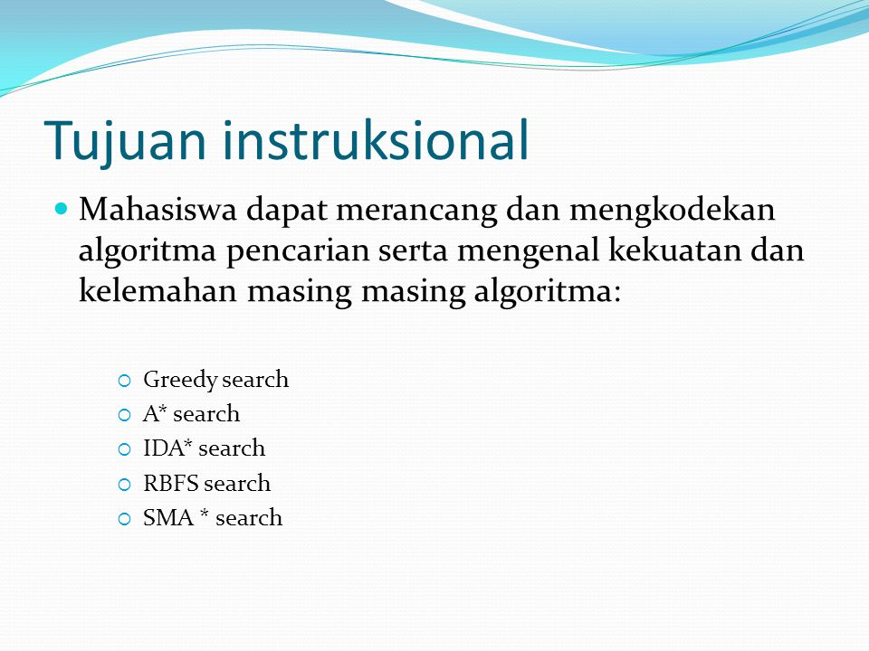 Tujuan instruksional Mahasiswa dapat merancang dan mengkodekan algoritma pencarian serta mengenal kekuatan dan kelemahan masing masing algoritma: