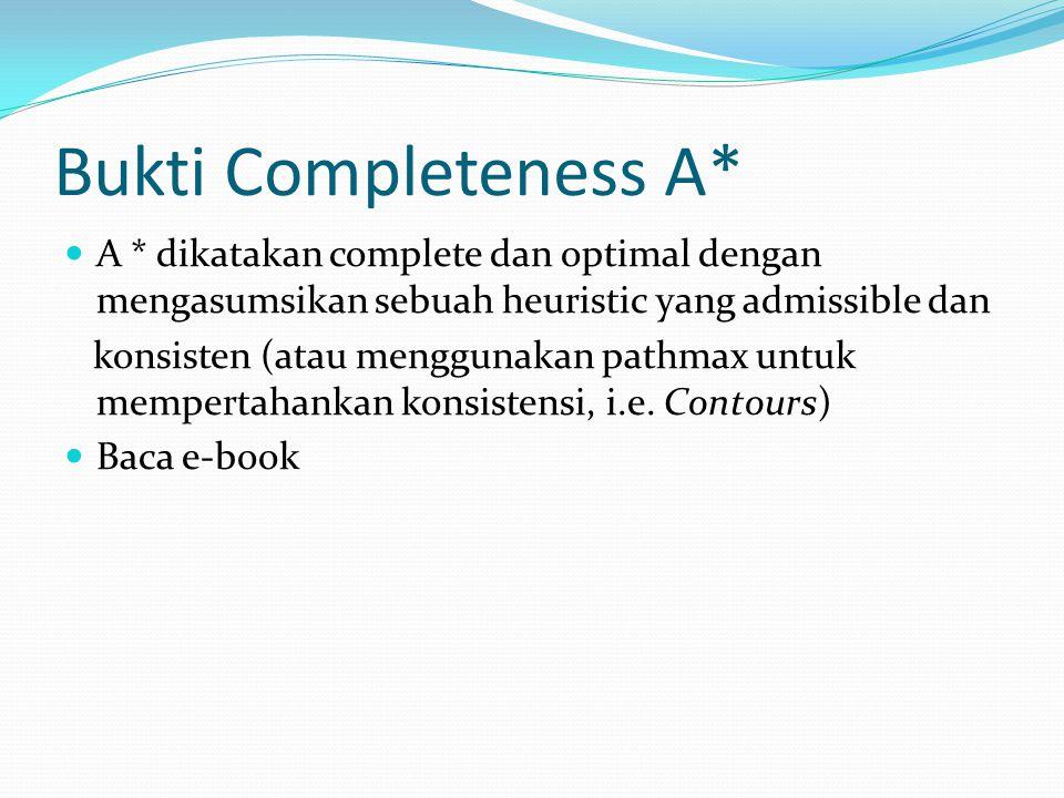 Bukti Completeness A* A * dikatakan complete dan optimal dengan mengasumsikan sebuah heuristic yang admissible dan.