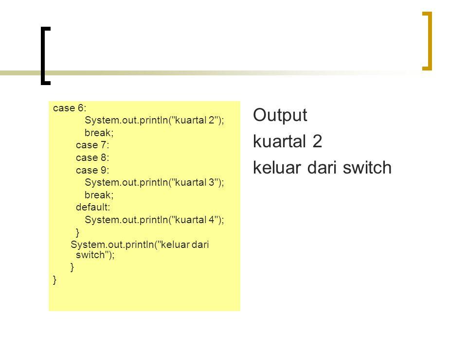 Output kuartal 2 keluar dari switch case 6: