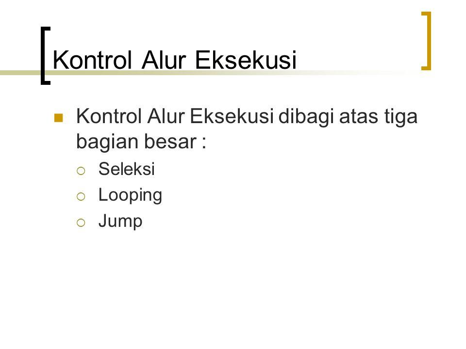 Kontrol Alur Eksekusi Kontrol Alur Eksekusi dibagi atas tiga bagian besar : Seleksi Looping Jump