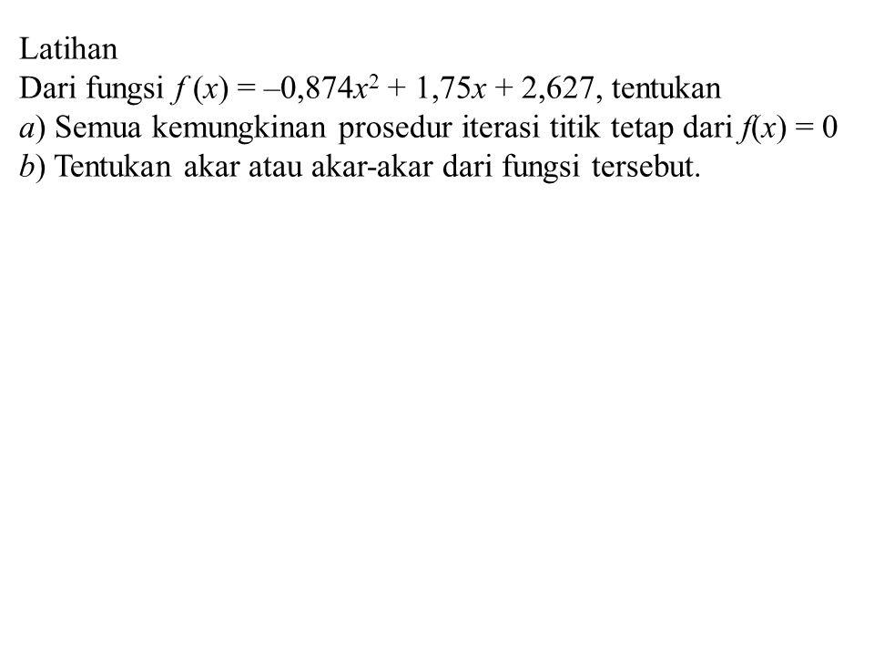 Latihan Dari fungsi f (x) = –0,874x2 + 1,75x + 2,627, tentukan. a) Semua kemungkinan prosedur iterasi titik tetap dari f(x) = 0.
