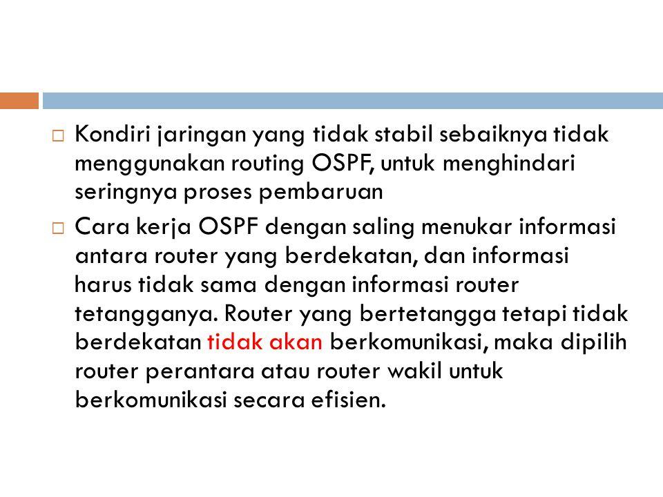 Kondiri jaringan yang tidak stabil sebaiknya tidak menggunakan routing OSPF, untuk menghindari seringnya proses pembaruan
