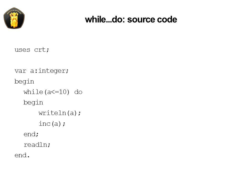 while...do: source code uses crt; var a:integer; begin while(a<=10) do writeln(a); inc(a); end; readln; end.