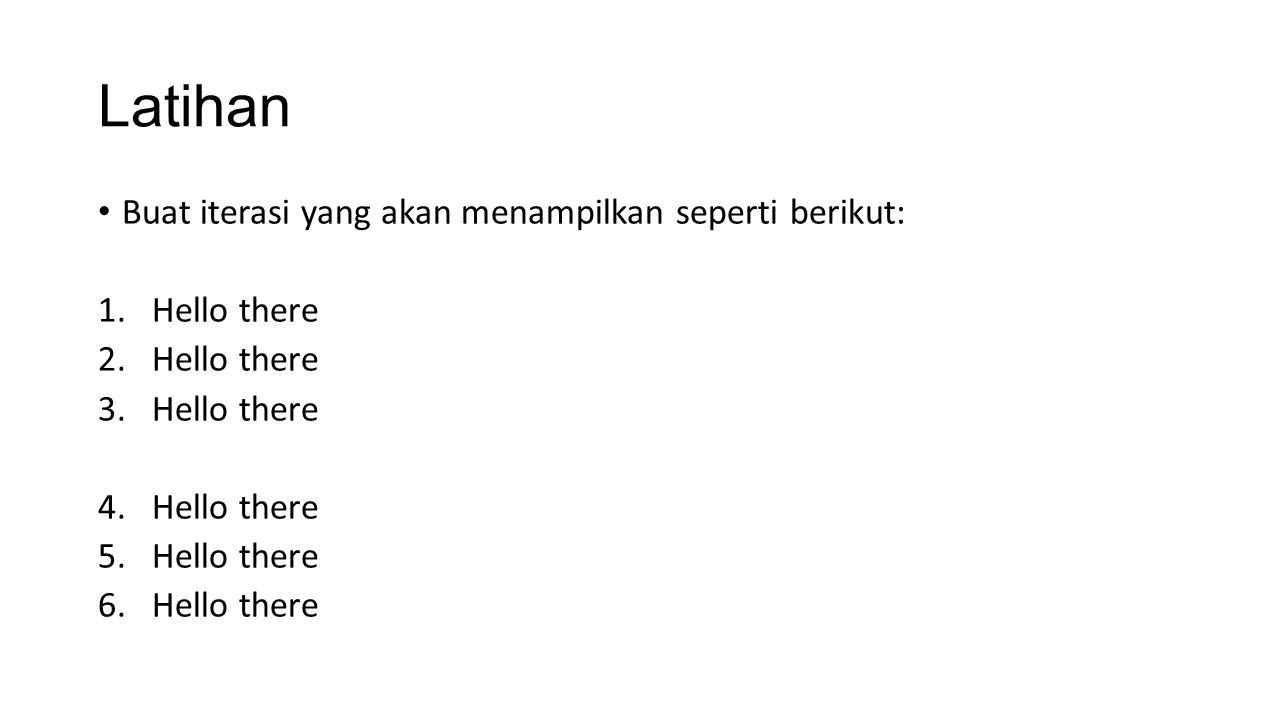 Latihan Buat iterasi yang akan menampilkan seperti berikut: