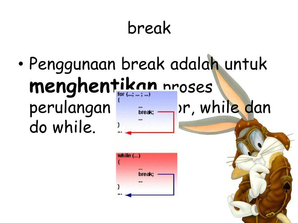 break Penggunaan break adalah untuk menghentikan proses perulangan dalam for, while dan do while.