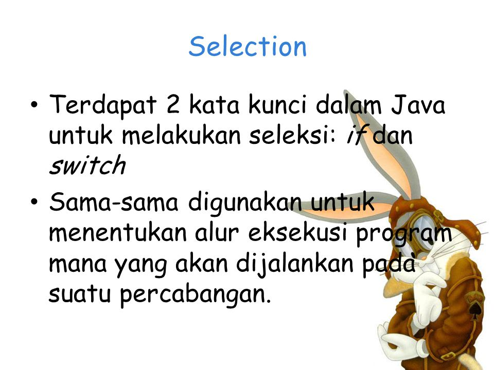 Selection Terdapat 2 kata kunci dalam Java untuk melakukan seleksi: if dan switch.