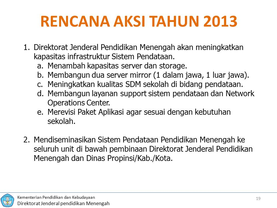 RENCANA AKSI TAHUN 2013 Direktorat Jenderal Pendidikan Menengah akan meningkatkan kapasitas infrastruktur Sistem Pendataan.